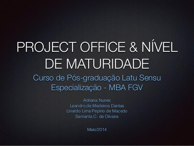 PROJECT OFFICE & NÍVEL DE MATURIDADE Curso de Pós-graduação Latu Sensu Especialização - MBA FGV Adriana Nunes Leandro de M...