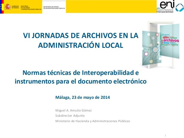 1 VI JORNADAS DE ARCHIVOS EN LA ADMINISTRACIÓN LOCAL Normas técnicas de Interoperabilidad e instrumentos para el documento...