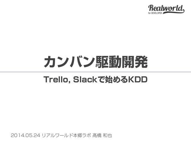 2014.05.24 リアルワールド本郷ラボ 髙橋 和也 カンバン駆動開発 Trello, Slackで始めるKDD