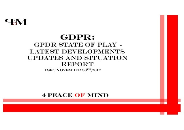 4 Peace Of Mind GDPR: GPDR State of Play - Latest developments updates and Situation Report LSec November 30th,2017