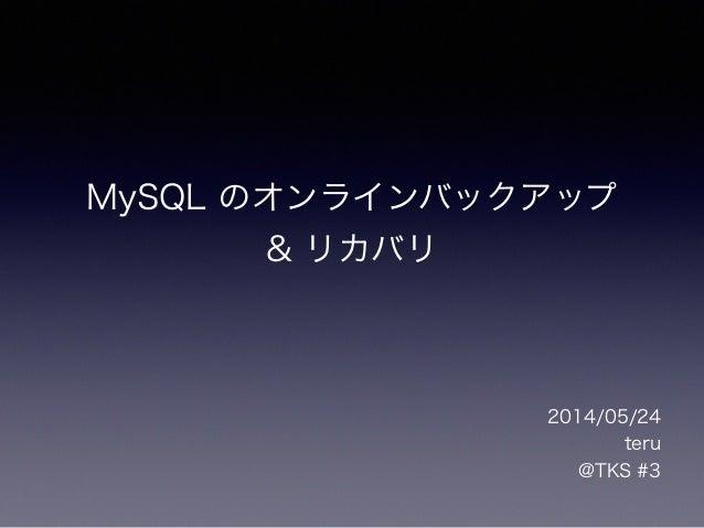 MySQL のオンラインバックアップ & リカバリ 2014/05/24 teru @TKS #3