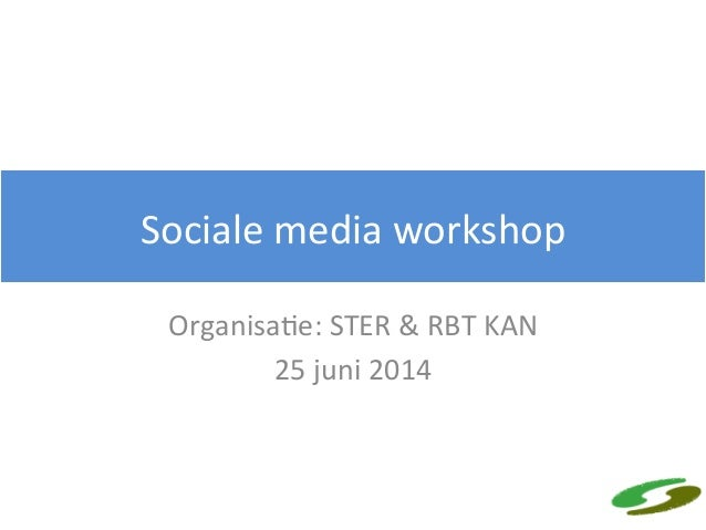 Sociale  media  workshop   Organisa4e:  STER  &  RBT  KAN   25  juni  2014