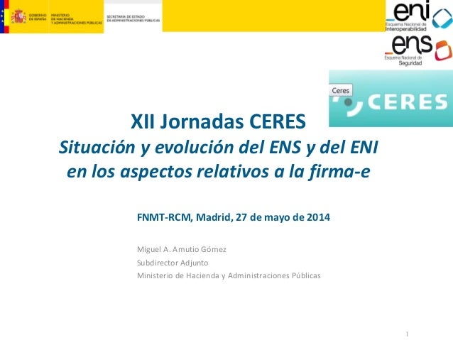 1  XII Jornadas CERES  Situación y evolución del ENS y del ENI en los aspectos relativos a la firma‐e  FNMT‐RCM, Madrid, 2...