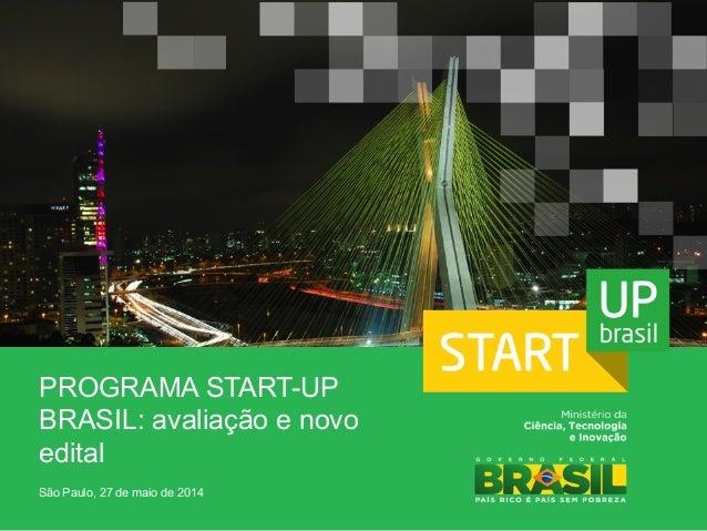 PROGRAMA START-UP BRASIL: avaliação e novo edital São Paulo, 27 de maio de 2014