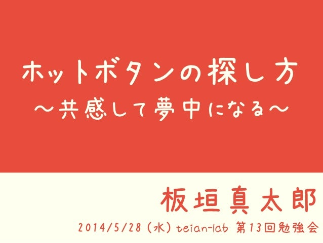 ホットボタンの探し方 ~共感して夢中になる~ 板垣真太郎 2014/5/28 (水) teian-lab 第13回勉強会