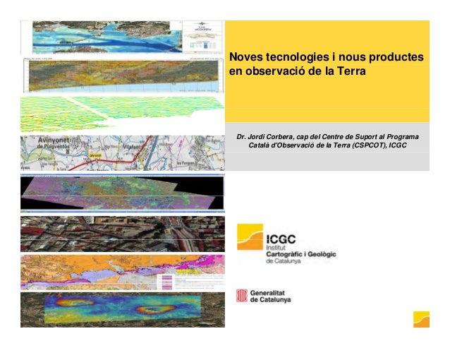 Noves tecnologies i nous productes en observació de la Terra Dr. Jordi Corbera, cap del Centre de Suport al Programa Catal...