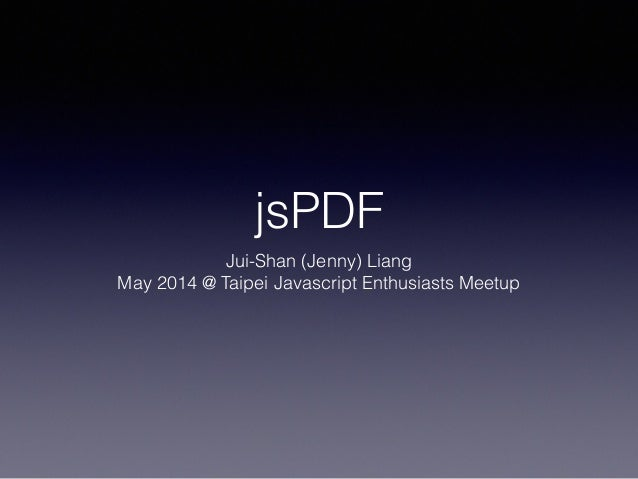 jsPDF Jui-Shan (Jenny) Liang May 2014 @ Taipei Javascript Enthusiasts Meetup