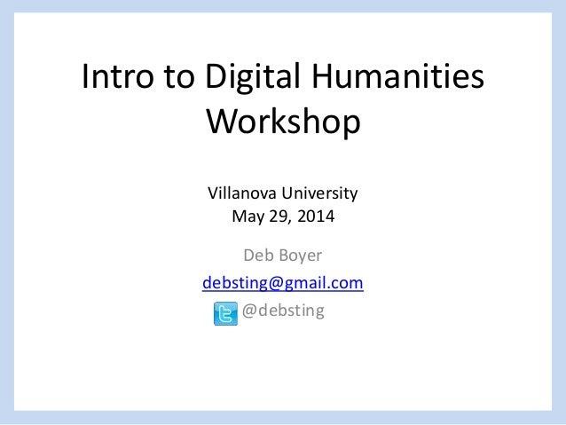 Intro to Digital Humanities Workshop Villanova University May 29, 2014 Deb Boyer debsting@gmail.com @debsting