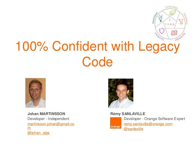 100% Confident with Legacy Code Johan MARTINSSON Developer - Independent martinsson.johan@gmail.co m @johan_alps Rémy SANL...