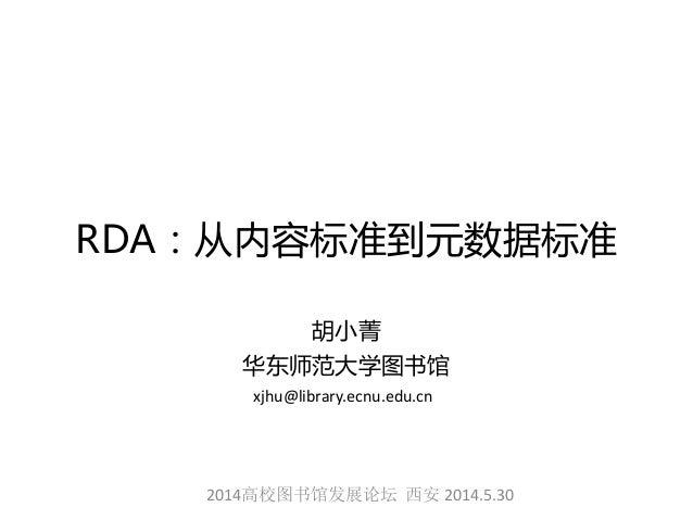 RDA:从内容标准到元数据标准 胡小菁 华东师范大学图书馆 2014高校图书馆发展论坛 西安 2014.5.30 xjhu@library.ecnu.edu.cn