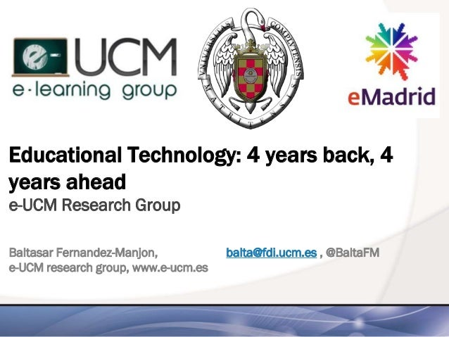 Educational Technology: 4 years back, 4 years ahead e-UCM Research Group Baltasar Fernandez-Manjon, balta@fdi.ucm.es , @Ba...