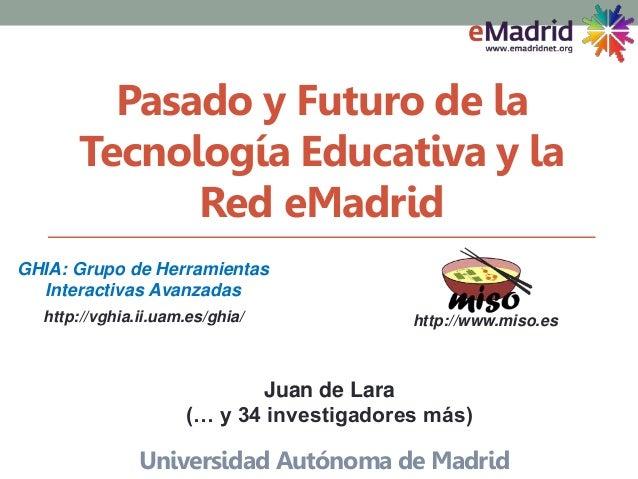 Pasado y Futuro de la Tecnología Educativa y la Red eMadrid Universidad Autónoma de Madrid http://vghia.ii.uam.es/ghia/ GH...