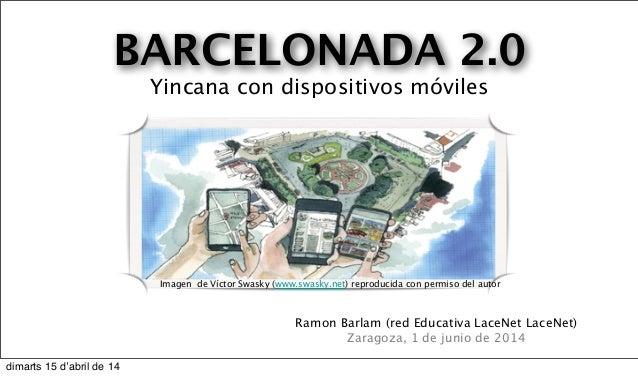 BARCELONADA 2.0 Yincana con dispositivos móviles Ramon Barlam (red Educativa LaceNet LaceNet) Zaragoza, 1 de junio de 2014...