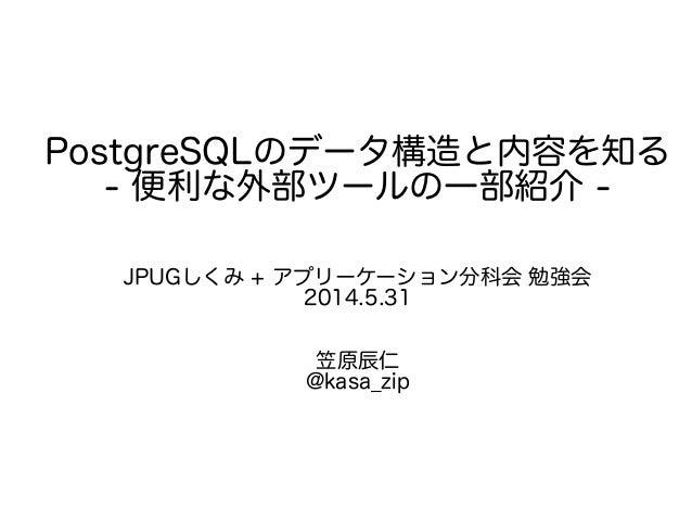 PostgreSQLのデータ構造と内容を知る - 便利な外部ツールの一部紹介 - JPUGしくみ + アプリーケーション分科会 勉強会 2014.5.31 笠原辰仁 @kasa_zip