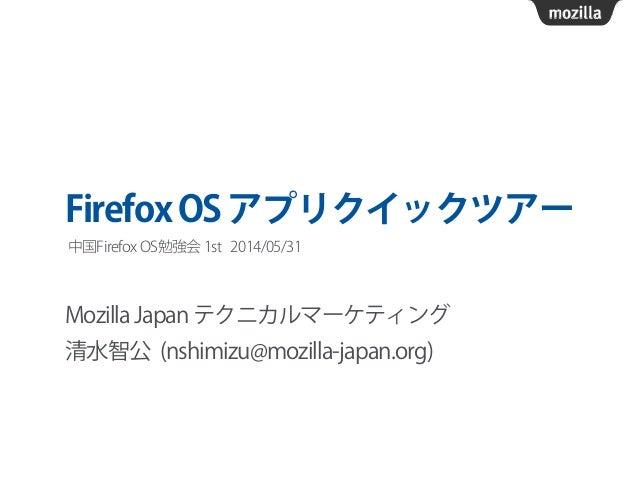 FirefoxOSアプリクイックツアー Mozilla Japan テクニカルマーケティング 清水智公 (nshimizu@mozilla-japan.org) 中国Firefox OS勉強会 1st 2014/05/31
