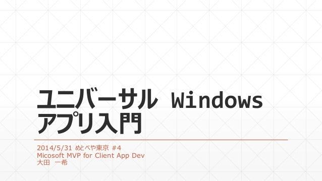 ユニバーサル Windows アプリ入門 2014/5/31 めとべや東京 #4 Micosoft MVP for Client App Dev 大田 一希