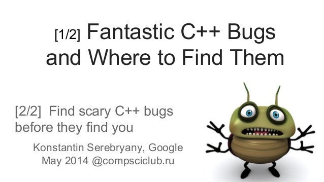 [2/2] Find scary C++ bugs before they find you Konstantin Serebryany, Google May 2014 @compsciclub.ru [1/2] Fantastic C++ ...