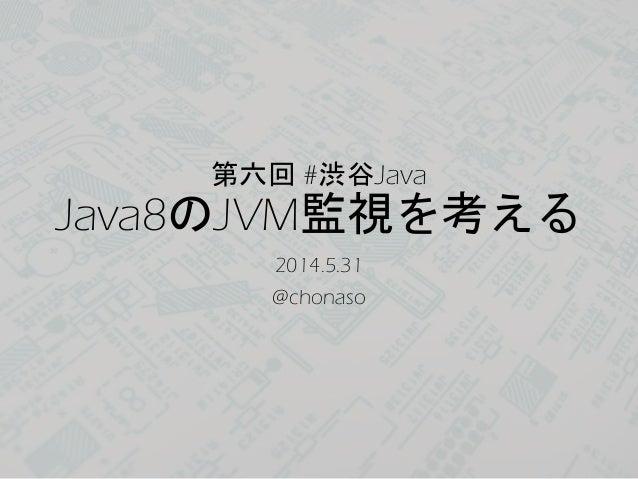 第六回 #渋谷Java Java8のJVM監視を考える 2014.5.31 @chonaso