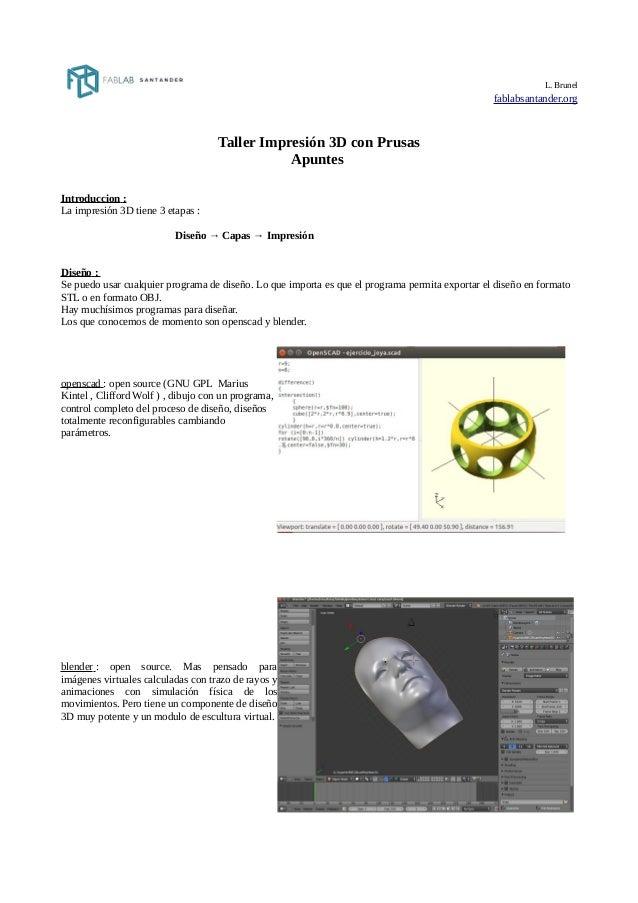 L. Brunel fablabsantander.org Taller Impresión 3D con Prusas Apuntes Introduccion : La impresión 3D tiene 3 etapas : Diseñ...