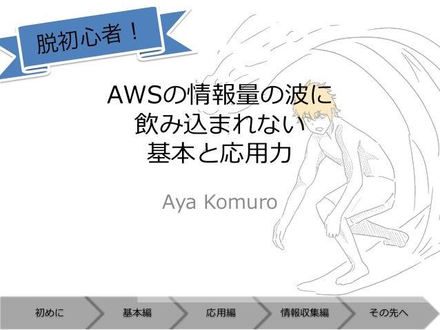 初めに 基本編 応⽤用編 情報収集編 その先へ AWSの情報量量の波に 飲み込まれない 基本と応⽤用⼒力力 Aya Komuro 脱初心者!