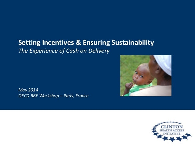 Setting Incentives & Ensuring Sustainability The Experience of Cash on Delivery May 2014 OECD RBF Workshop – Paris, France
