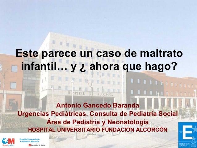 Este parece un caso de maltrato infantil… y ¿ ahora que hago? Antonio Gancedo Baranda Urgencias Pediátricas. Consulta de P...