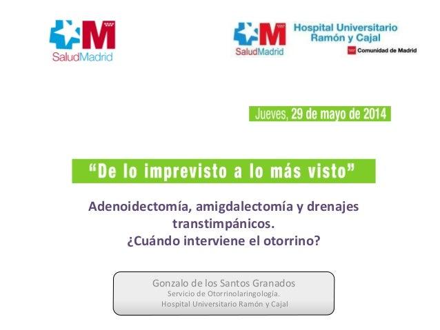 Gonzalo de los Santos Granados Servicio de Otorrinolaringología. Hospital Universitario Ramón y Cajal Adenoidectomía, amig...