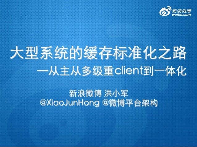 新浪微博 洪小军   @XiaoJunHong @微博平台架构  大型系统的缓存标准化之路
