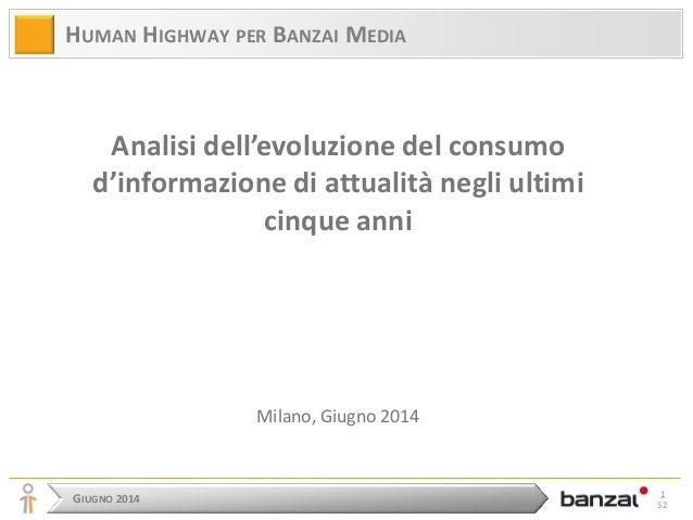GIUGNO 2014  1 52  HUMAN HIGHWAY PER BANZAI MEDIA  Analisi dell'evoluzione del consumo d'informazione di attualità negli u...