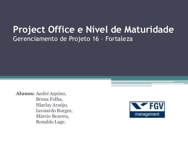 Project Office e Nível de Maturidade Gerenciamento de Projeto 16 – Fortaleza Alunos: André Aquino, Bruna Folha, Hiarlay Ar...