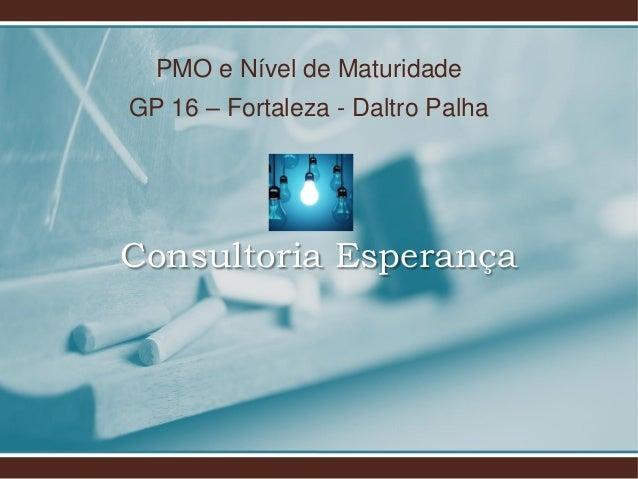 PMO e Nível de Maturidade GP 16 – Fortaleza - Daltro Palha Consultoria Esperança