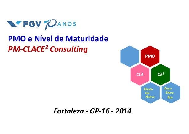 PMO e Nível de Maturidade PM-CLACE² Consulting Fortaleza - GP-16 - 2014 PMO CLA Cícero Elileno Esio CE² Cláudia Léa Andrea