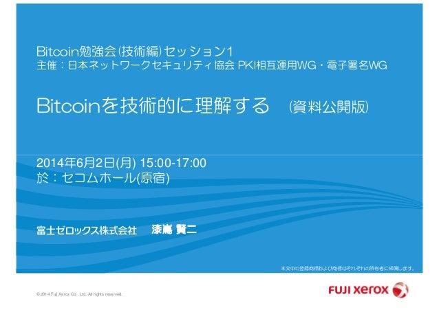Bitcoin勉強会(技術編)セッション1 主催:日本ネットワークセキュリティ協会 PKI相互運用WG・電子署名WG Bitcoinを技術的に理解する (資料公開版) © 2014 Fuji Xerox Co., Ltd. All rights...