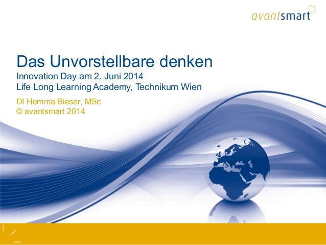 Das Unvorstellbare denken Innovation Day am 2. Juni 2014 Life Long Learning Academy, Technikum Wien DI Hemma Bieser, MSc ©...