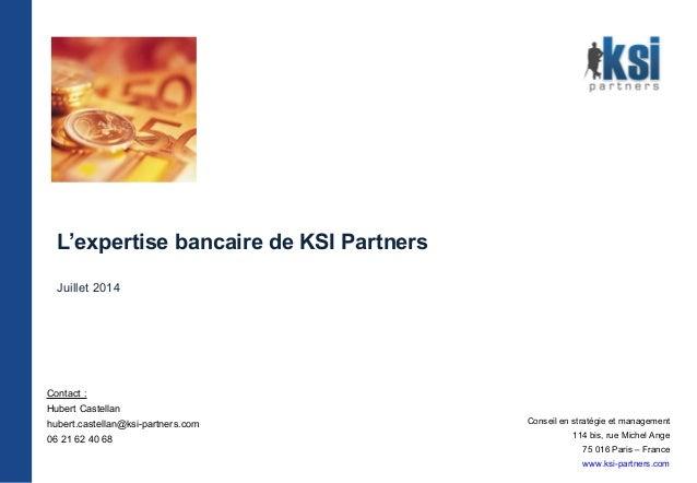 L'expertise bancaire de KSI Partners Juillet 2014 Conseil en stratégie et management 114 bis, rue Michel Ange 75 016 Paris...