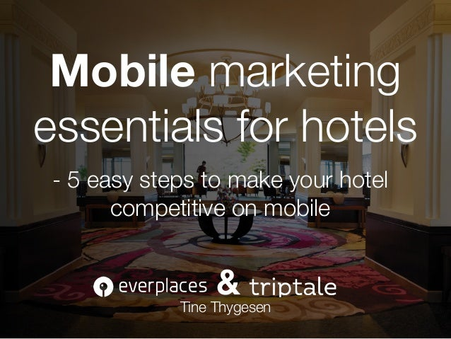 Tine Thygesen - 5 easy steps to make your hotel competitive on mobile Mobile marketing essentials for hotels &