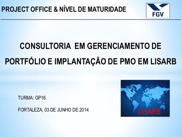 PROJECT OFFICE & NÍVEL DE MATURIDADE CONSULTORIA EM GERENCIAMENTO DE PORTFÓLIO E IMPLANTAÇÃO DE PMO EM LISARB TURMA: GP16 ...