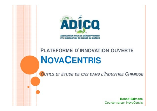 PLATEFORME D'INNOVATION OUVERTE NOVACENTRIS OUTILS ET ÉTUDE DE CAS DANS L'INDUSTRIE CHIMIQUE Benoit Balmana Coordonnateur,...