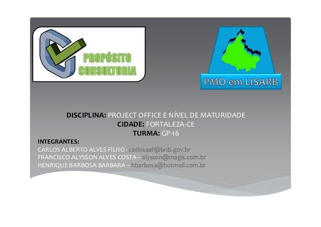 DISCIPLINA: PROJECT OFFICE E NÍVEL DE MATURIDADE CIDADE: FORTALEZA-CE TURMA: GP-16 INTEGRANTES: CARLOS ALBERTO ALVES FILHO...