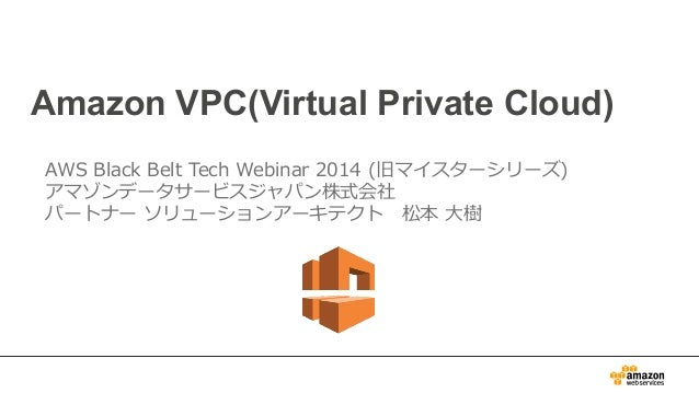Amazon VPC(Virtual Private Cloud) AWS Black Belt Tech Webinar 2014 (旧マイスターシリーズ) アマゾンデータサービスジャパン株式会社 パートナー ソリューションアー...