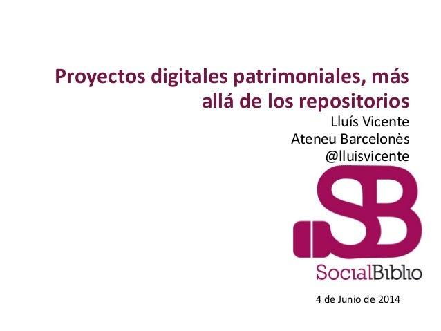 Proyectos digitales patrimoniales, más allá de los repositorios Lluís Vicente Ateneu Barcelonès @lluisvicente 4 de Junio d...