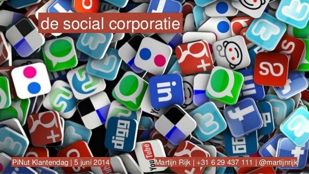 de social corporatie Martijn Rijk   +31 6 29 437 111   @martijnrijkPiNut Klantendag   5 juni 2014