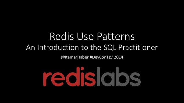 Redis Use Patterns An Introduction to the SQL Practitioner @ItamarHaber #DevConTLV 2014
