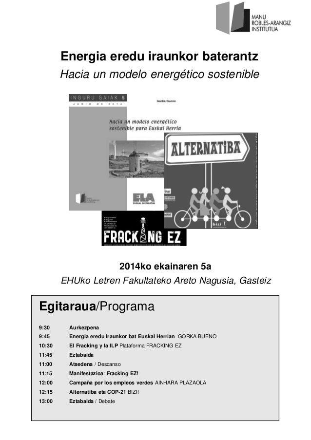 Egitaraua/Programa 9:30 Aurkezpena 9:45 Energia eredu iraunkor bat Euskal Herrian GORKA BUENO 10:30 El Fracking y la ILP P...