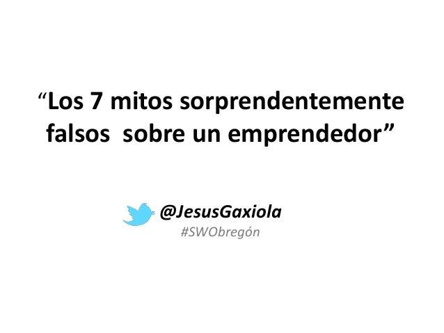 """""""Los 7 mitos sorprendentemente falsos sobre un emprendedor"""" @JesusGaxiola #SWObregón"""
