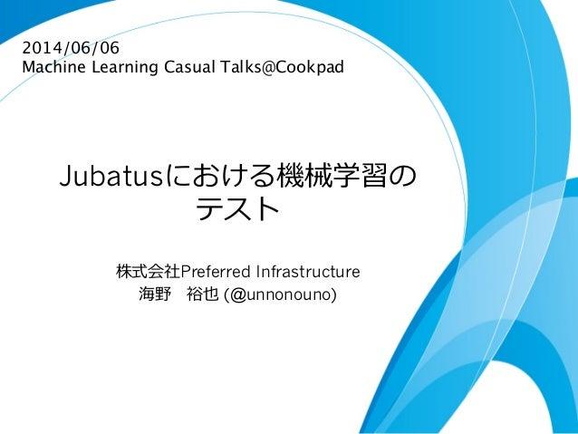 Jubatusにおける機械学習の テスト 株式会社Preferred Infrastructure 海野 裕也 (@unnonouno) 2014/06/06 Machine Learning Casual Talks@Cookpad