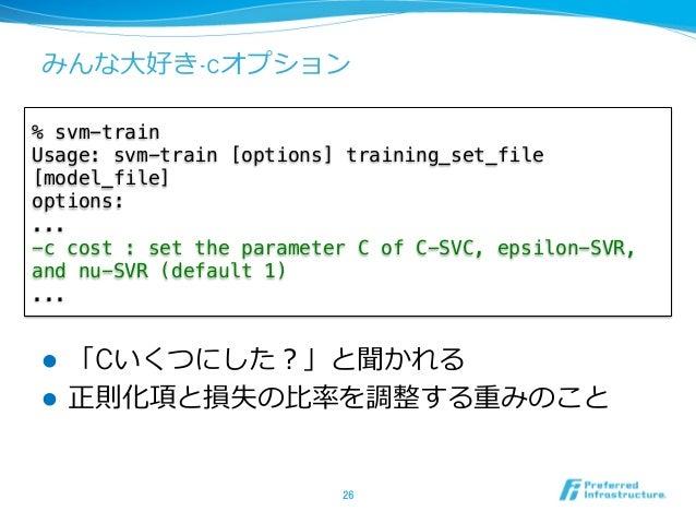 """みんな⼤大好き-cオプション l 「Cいくつにした?」と聞かれる l 正則化項と損失の⽐比率率率を調整する重みのこと 26 % svm-train"""" Usage: svm-train [options] training_set_fi..."""