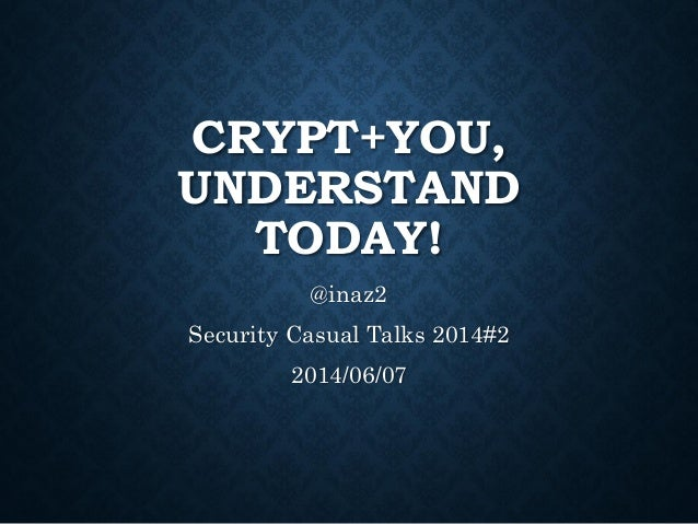 CRYPT+YOU, UNDERSTAND TODAY! @inaz2 Security Casual Talks 2014#2 2014/06/07