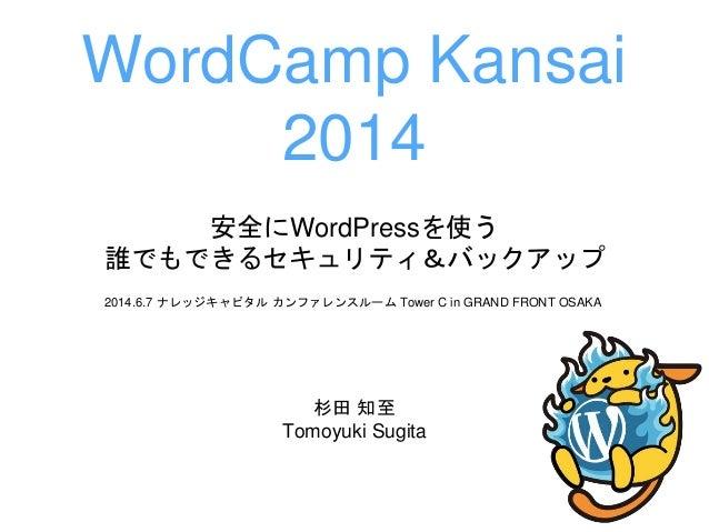 安全にWordPressを使う 誰でもできるセキュリティ&バックアップ 杉田 知至 Tomoyuki Sugita WordCamp Kansai 2014 2014.6.7 ナレッジキャピタル カンファレンスルーム Tower C in GR...