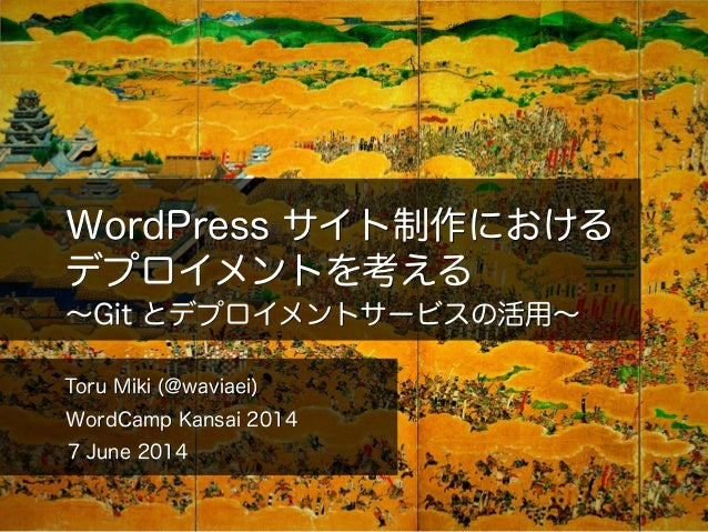 WordPress サイト制作における デプロイメントを考える Toru Miki (@waviaei) WordCamp Kansai 2014 ∼Git とデプロイメントサービスの活用∼ 7 June 2014